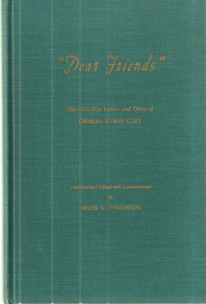 """""""Dear Friends""""; The Civil War Letters and Diary of Charles Edwin Cort. Charles Edwin Cort, Helyn W. Tomlinson."""