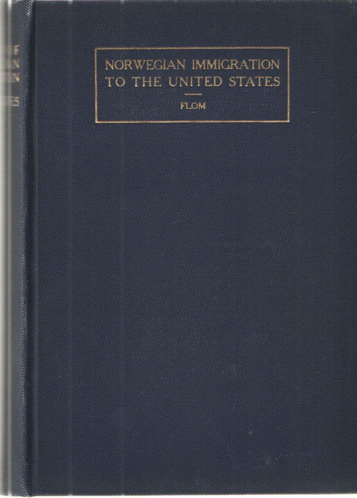 A History of Norwegian Immigration to the United States; From the Earliest Beginning down to the Year 1846. George T. Flom.