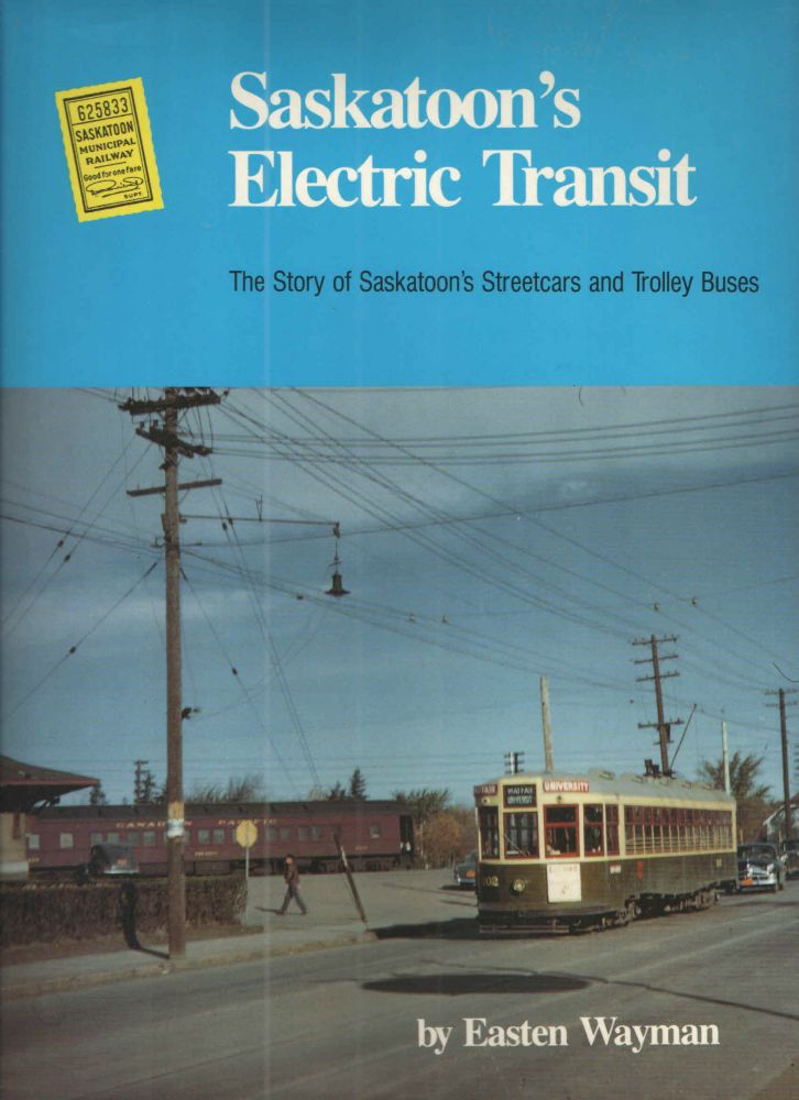 Saskatoon's Electric Transit; The Story of Saskatoon's Streetcars and Trolley Buses. Easten Wayman.