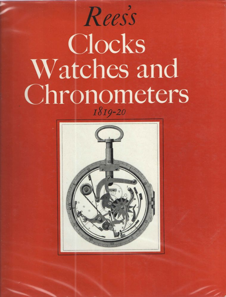 Rees's Clocks Watches and Chronometers 1819-1920; A Selection from the Cyclopaedia; or Universal Dictionary of Arrts, Sciences and Literature. Abraham Rees.