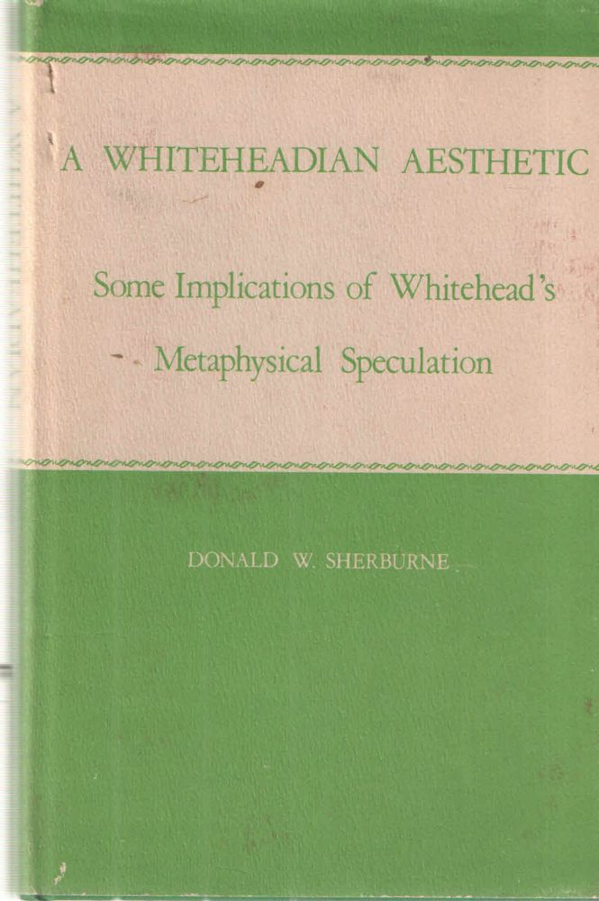 A Whiteheadian Aesthetic; Some Implications of Whitehead's Metaphysical Speculation. Donald W. Sherburne.
