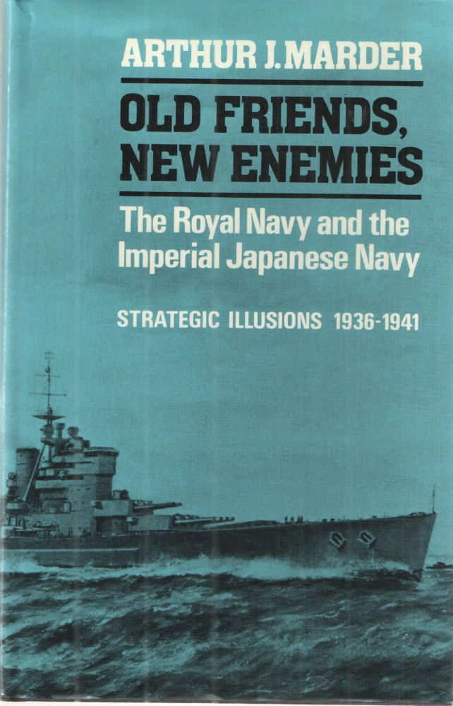 Old Friends, New Enemies: The Royal Navy and the Imperial Japanese Navy, vol. 1: Strategic illusions, 1936-1941. ARTHUR J. MARDER.