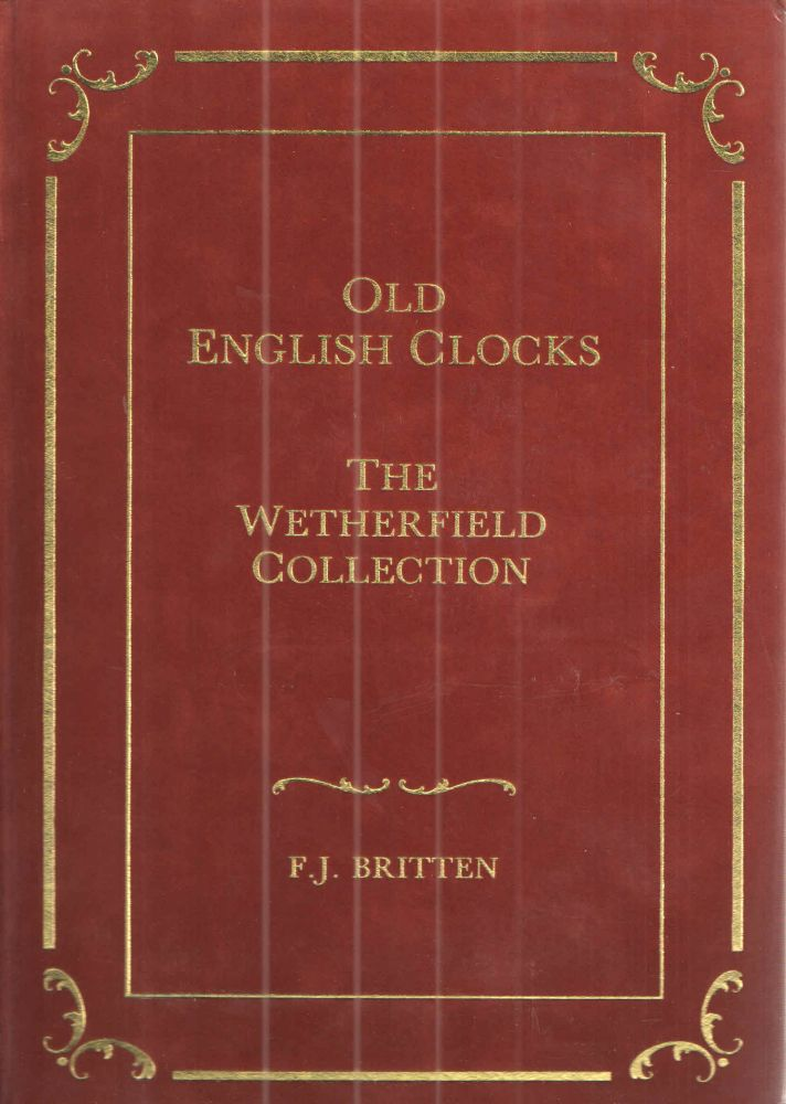 Old English Clocks The Wetherfield Collection. F J. Britten.
