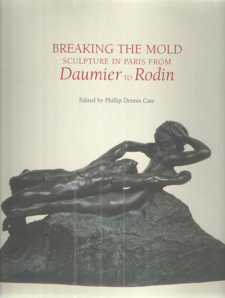 Breaking the Mold Sculpture in Paris from Daumier to Rodin. Phillip Dennis Cate.