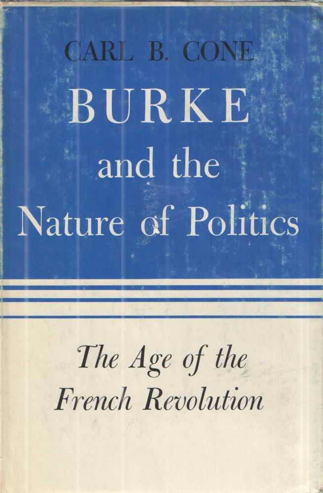 Burke and the Nature of Politics; The Age of the French Revolution. Carl B. Cone.