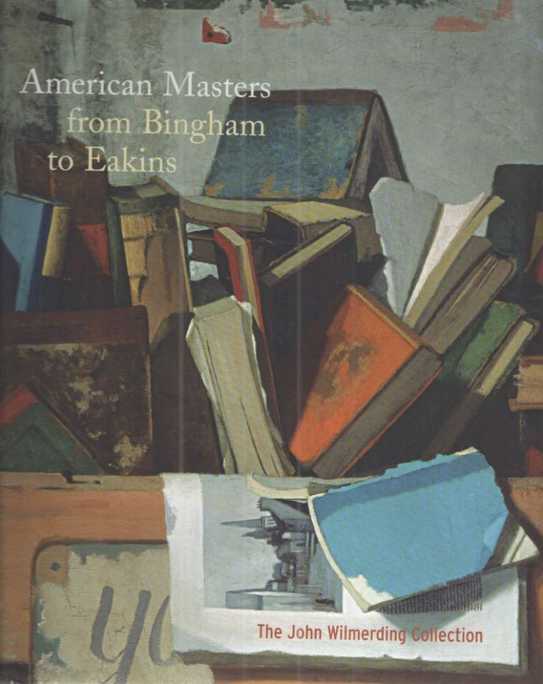 American Masters from Bingham to Eakins; The John Wilmerding Collection. Nancy K. Anderson Franklin Kelly, Deborah Chotner, Charles M. Brock, Abbie Sprague.