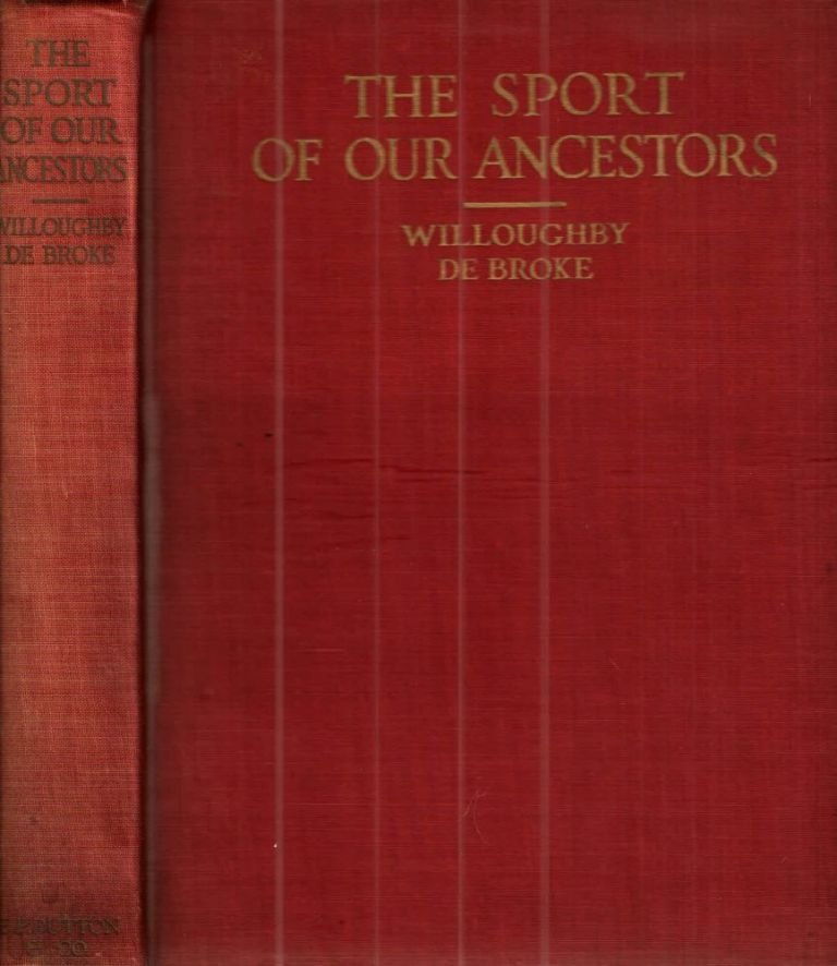 The Sport of Our Ancestors Being A Collection of Prose and Verse Setting Forth The Sport of Fox-Hunting as They Knew It. Lord Willoughby De Broke.