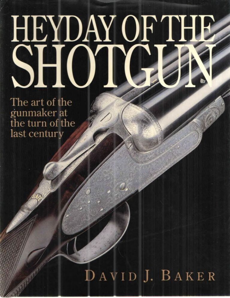 Heyday of the Shotgun The Art of the Gunmaker at the Turn of the Last Century. David Baker.