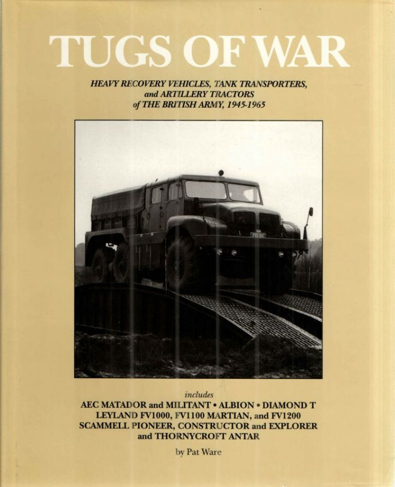 TUGS OF WAR: HEAVY RECOVERY VEHICLES, TANK TRANSPORTERS AND ARTILLERY TRACTORS OF THE BRITISH ARMY 1945-1965; includes AEC Matador and Militant, Albion, Diamond T Leyland FV1000, FV1100, MARTIAN and FV1200, Scammell Pioneer, Constructor and Explorer and Thornycroft Antar. Pat Ware.