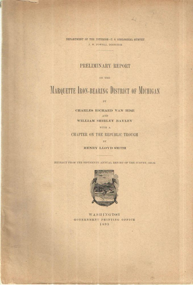 Preliminary Report on the Marquette Iron Bearing District of Michigan. Charles Richard Van Hise, William Shirley Bayley, Henry Lloyd Smith.