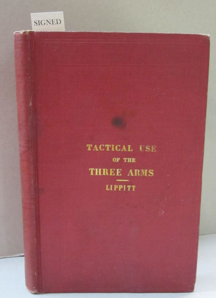A Treatise on the Tactical Use of the Three Arms: Infantry, Artillery and Calvalry. Francis J. Lippitt.
