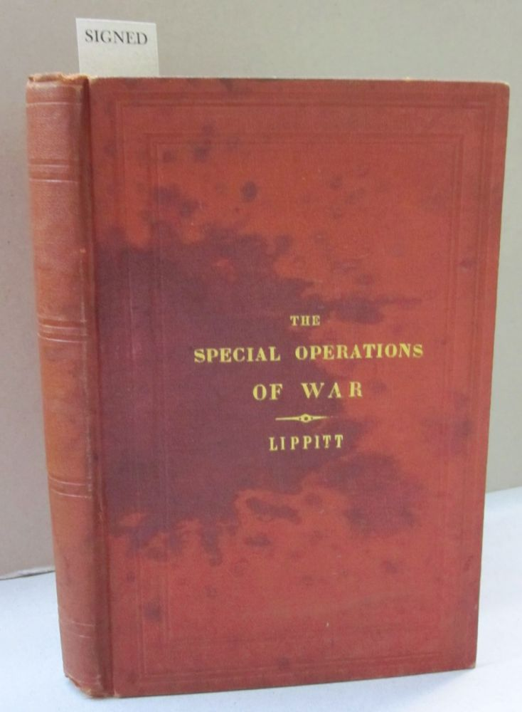 The Special Operations of War, comprising The Forcing and Defence of Defiles; The Forcing and Defence of Rivers, and the Passage of Rivers in retreat: The Attack and Defence of Open Towns and Villages; the Conduct of Detachments for Special Purposes; and Notes on Tactical Operations in Sieges. Francis J. Lippitt.