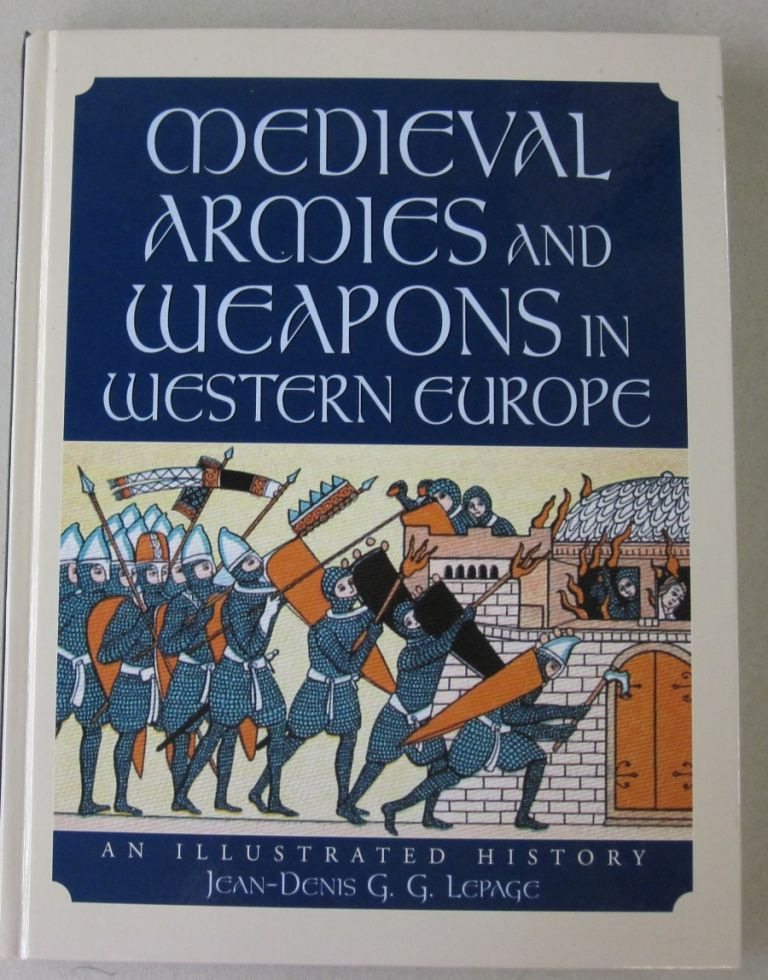 Medieval Armies and Weapons in Western Europe; An Illustrated History. Jean-Denis G. G. Lepage.