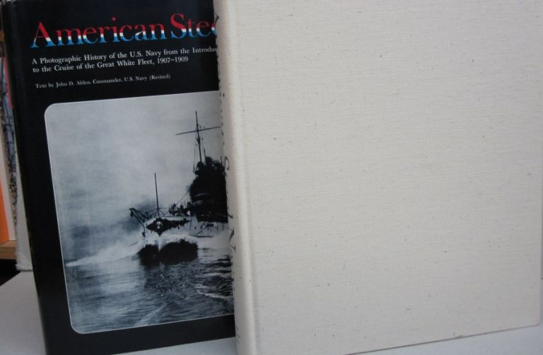 The American Steel Navy: A Photographic History of the U.S. Navy from the Introduction of the Steel Hull in 1883 to the Cruise of the Great White Fleet, 1907-1909. John D. Alden.