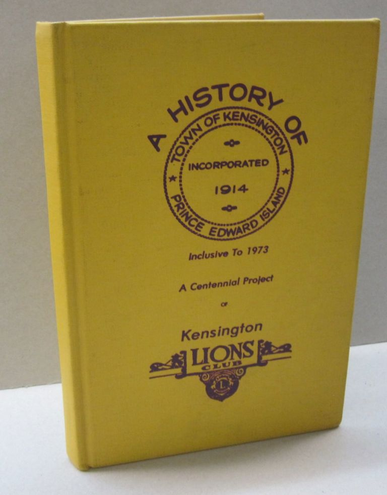 The Lions Club of Kensington, Prince Edward Island Chartered November 16, 1954 Presents The History of Kensington It includes the Story of the Town of Kensington up to and Including Centennial Year 1973.
