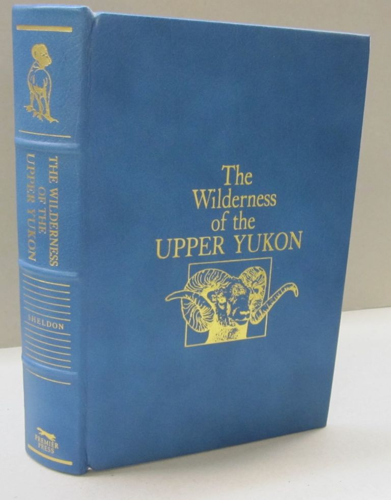 The Wilderness of the Upper Yukon; A Hunters Explorations for Wild Sheep in Sub-Arctic Mountains. Charles Sheldon.