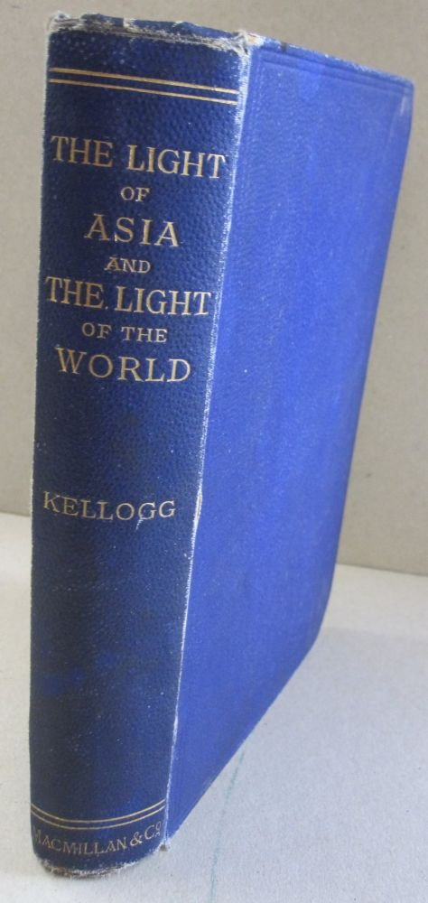 The Light of Asia and the Lighjt of the World; A Comparison of the Legend, the Doctrine, & the Ethics of the Buddha with the Story, the Doctrine and the Ethics of Christ. S H. Kellogg.