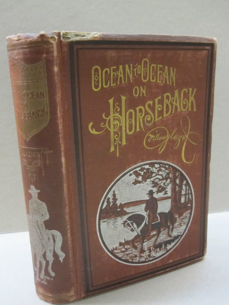 Ocean to Ocean on Horseback; being the story of a tour in the Saddle from the Atlantic to the Pacific; with Especial Reference to the Early History and Development of Cities and Towns Along the Route; and Regions Traversed beyond the Mississippi; together with Incidents, Anecdotes and Adventures of the Journey. Captain Willard Glazier.