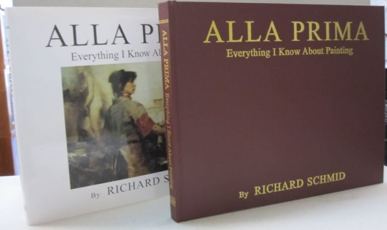Alla Prima: Everything I Know About Painting. Richard Schmid.