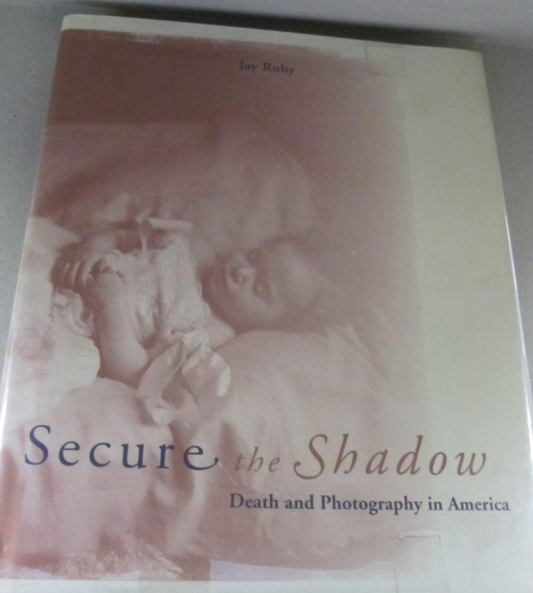 Secure the Shadow: Death and Photography in America. Jay Ruby.