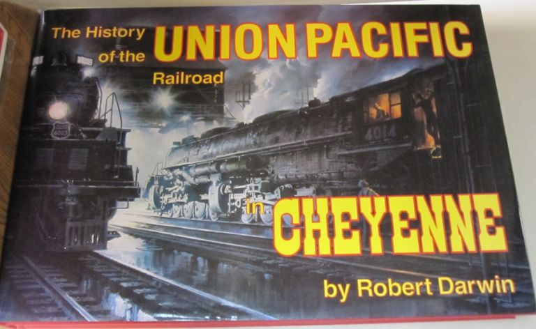 History of the Union Pacific Railroad in Cheyenne: A Pictorial Odyssey to the Mecca of Steam. Robert Darwin.