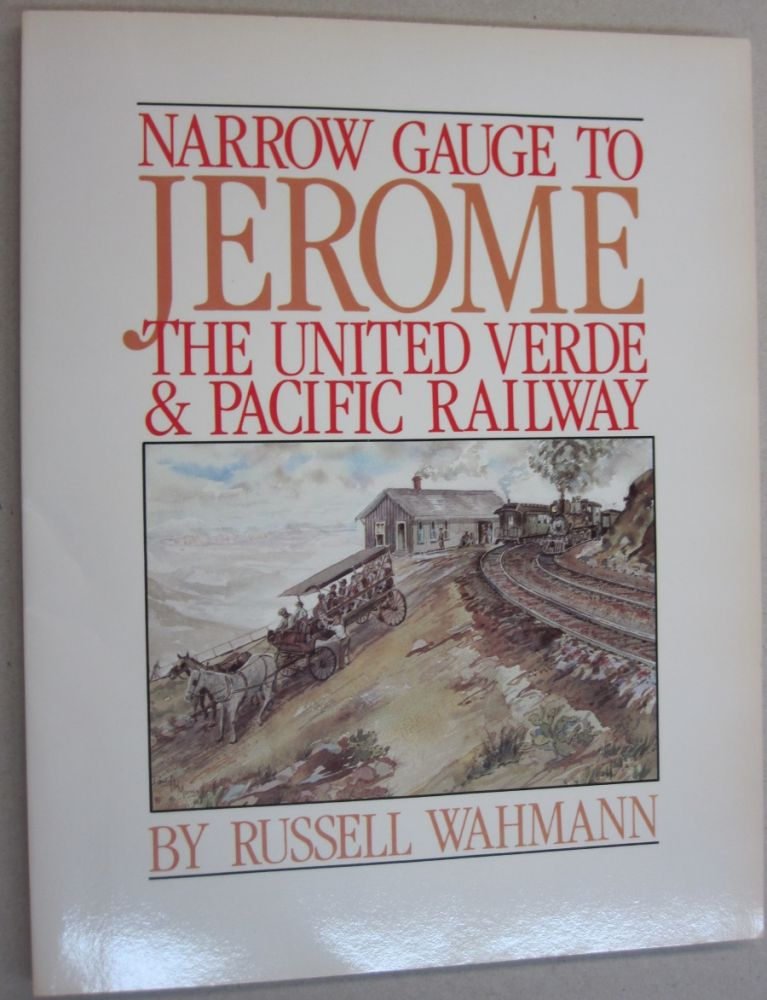 Narrow Gauge to Jerome: The United Verde and Pacific Railway. Russell Wahmann.