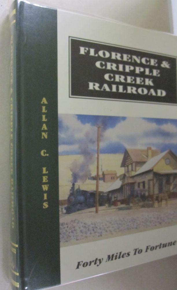 Florence & Cripple Creek Railroad: Forty miles to fortune : A History of the Fabulous Narrow-Gauge Florence & Cripple Creek Railroad and America's ... Region...tTe Amazing Cripple Creek District. Allen C. Lewis.