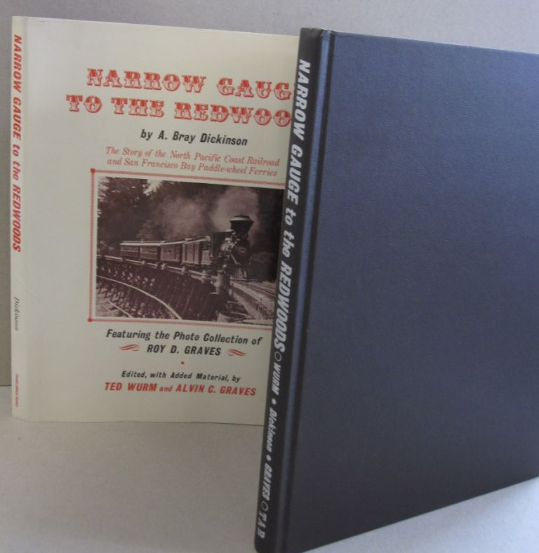 Narrow Gauge to the Redwoods; The Story of the North Pacific Coast Railroad and San Francisco Bay Paddle-whell Ferries. A. Bray Dickinson.