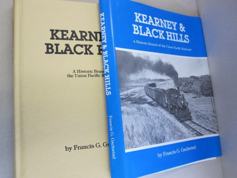 Kearney & Black Hills; A Historic Branch of the Union Pacific Railroad. Francis G. Gschwind.