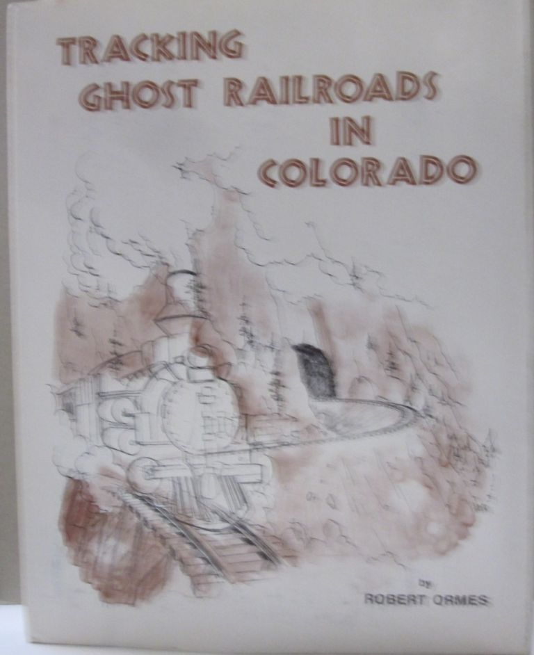 Tracking Ghost Railroads in Colorado. Robert Ormes.