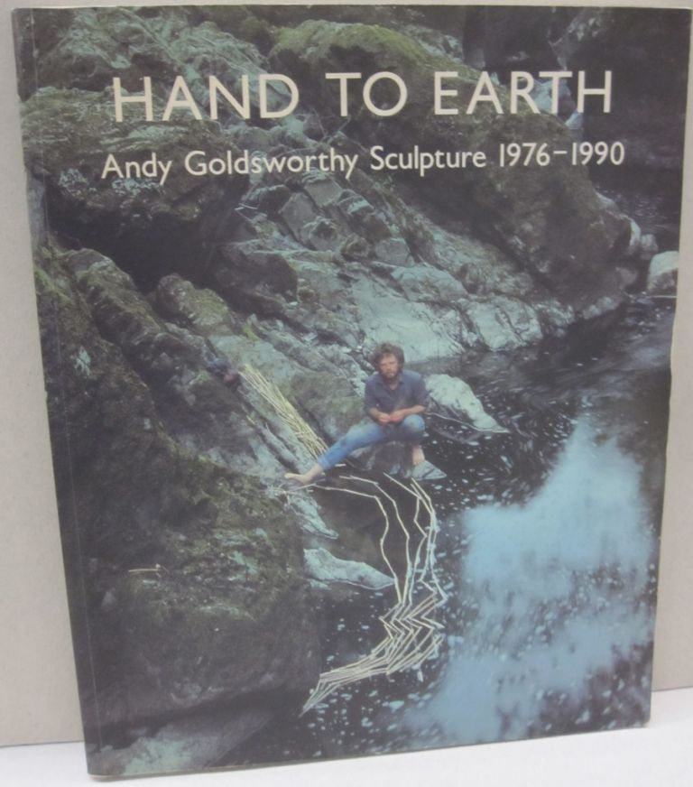 Hand to Earth. Andy Goldsworthy. Sculpture 1976-1990. Andy Goldsworthy.