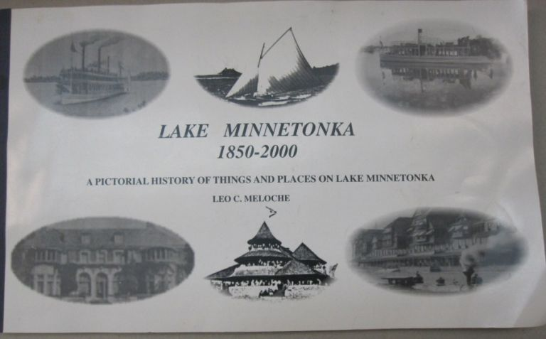Lake Minnetonka 1850-2000; A Pictorial History of Things and Places on Lake Minnetonka. Leo C. Meloche.