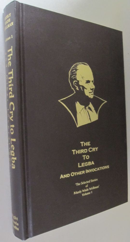 The Third Cry to Legba and Other Invocations (The Selected Stories of Manly Wade Wellman Volume 1). Manly Wade Wellman.
