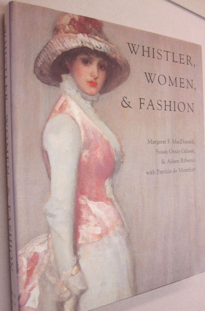 Whistler, Women, and Fashion. Margaret F. MacDonald, Susan Grace Galassi, Aileen Riberio, Patricia de Montfort.