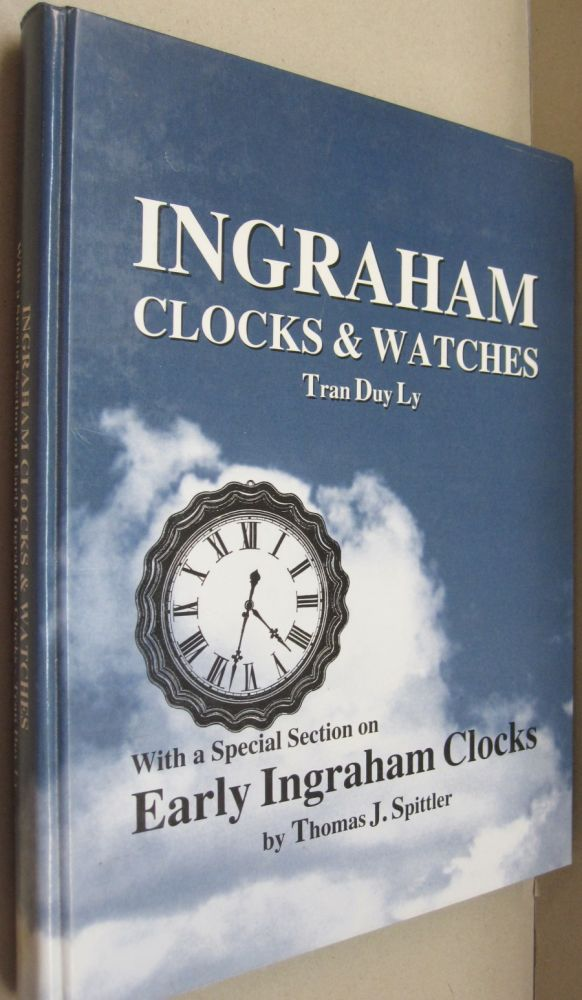 Ingraham Clocks & Watches With a Special Section on Early Ingraham Clocks. Tran Duy Ly, Thomas J. Spittler.