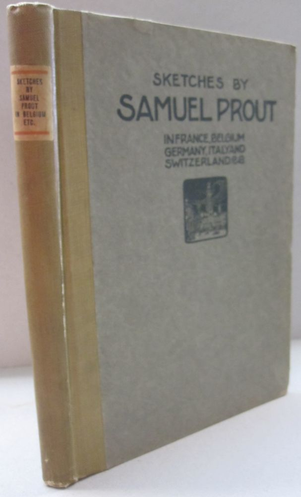 Sketches by Samuel Prout; in France, Belgium, Germany, Italy and Switzerland. Charles Holme and, Ernest G. Halton.