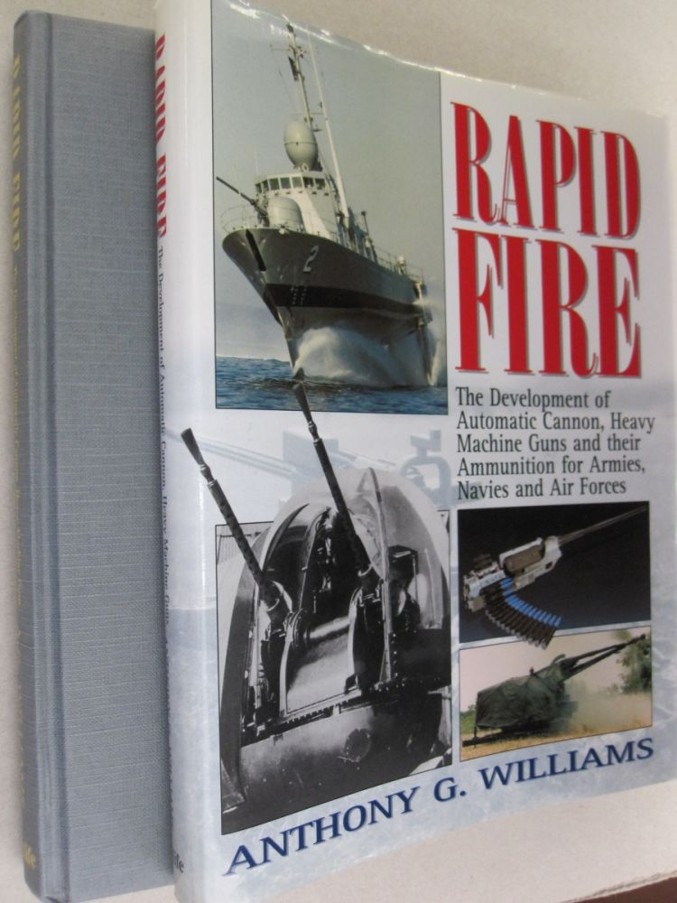 Rapid Fire The Development of Automatic Cannon, Heavy Machine Guns and Their Ammunition for Armies, Navies and Air Forces. Anthony G. Williams.