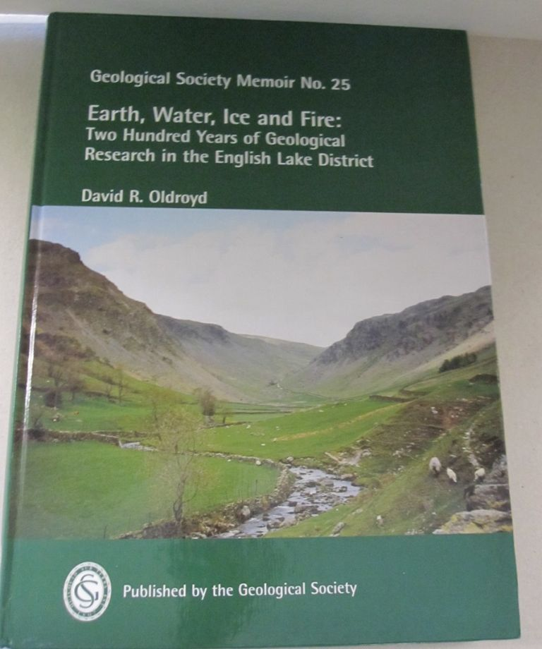 Earth, Water, Ice and Fire; Two Hundred Years of Geological Research in the English Lake District. David R. Oldroyd.