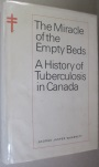 The Miracle of the Empty Beds: A History of Tuberculosis in Canada. George Jasper Wherrett.