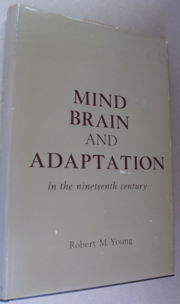Mind, Brain and Adaptation in the Nineteenth Century; Cerebral Localization and its biological context from Gall to Ferrier. Robert M. Young.