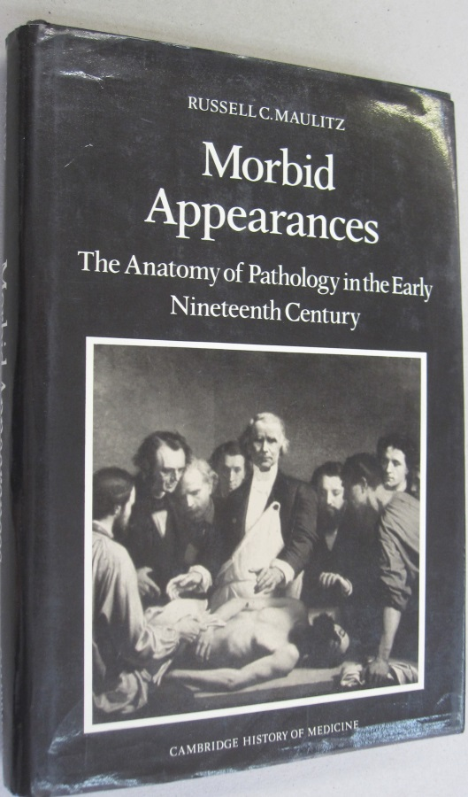 Morbid Appearances: The Anatomy of Pathology in the Early Nineteenth Century (Cambridge Studies in the History of Medicine). Russell Charles Maulitz.