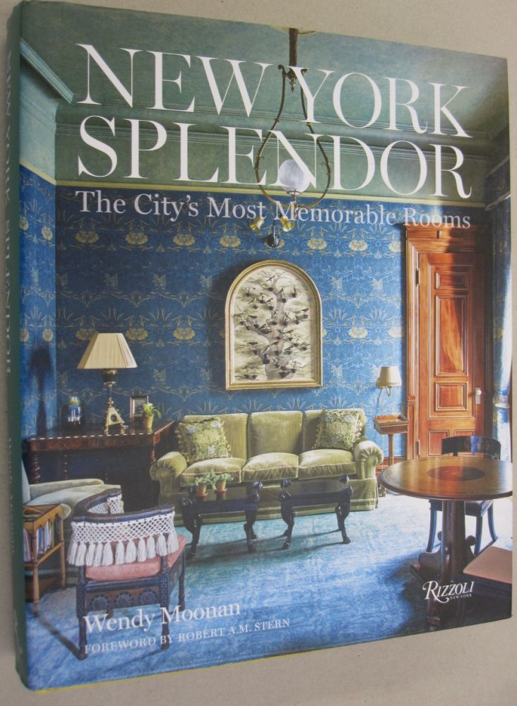 New York Splendor; The City's Most Memorable Rooms. Wendy Moonan, Robert A. M. Stern, forward.