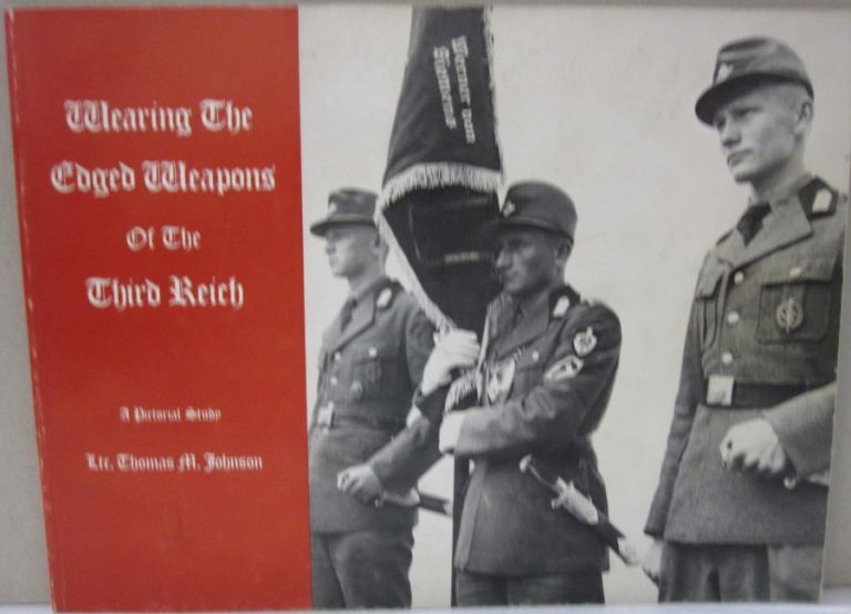 Wearing the Edged Weapons of the Third Reich; A Pictorial Study. Thomas M. Johnson.
