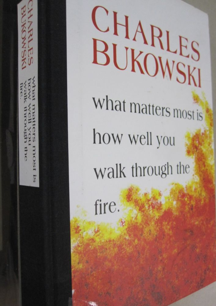 What Matters Most Is How Well You Walk Through the Fire. Charles Bukowski.