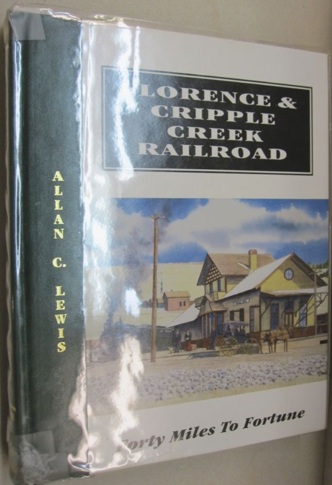 Florence & Cripple Creek Railroad: Forty miles to fortune : a history of the fabulous narrow-gauge Florence & Cripple Creek Railroad and America's Greatest gold mining region...the amazing Cripple Creek District. Allen C. Lewis.