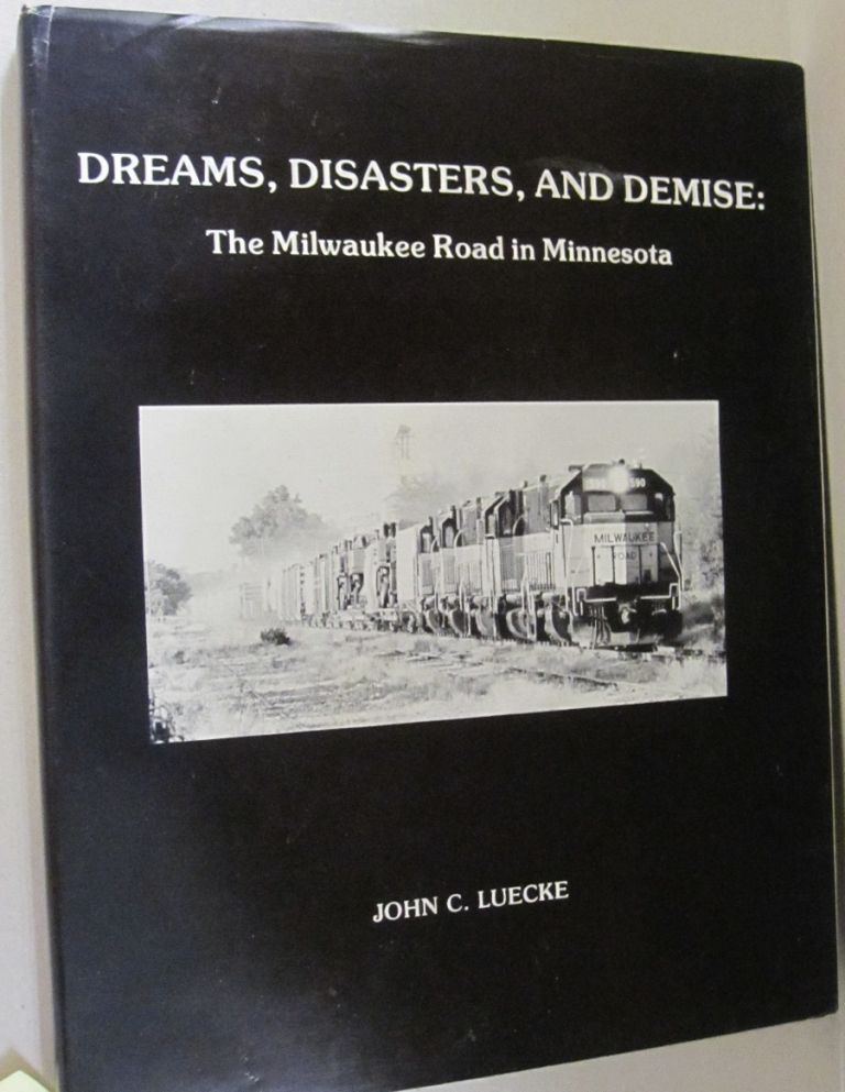 Dreams, Disasters, and Demise:; The Milwaukee Road in Minnesota. John C. Luecke.