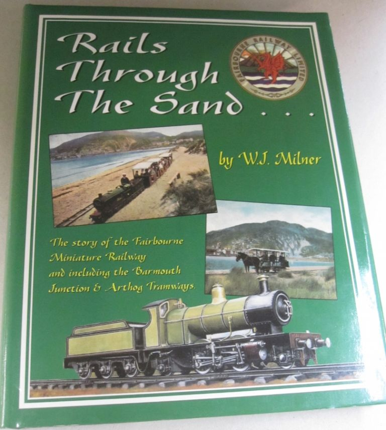 Rails Through the Sand...; The Story of the Fairbourne Miniature Railway and Including the Barmouth Junction & Arthog Tramways. W J. Milner.