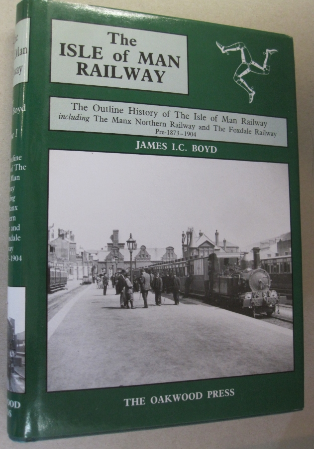 Isle of Man Railway Volume 1: The Outline History of the Isle of Man Railway Including the Manx Northern Railway and the Foxdale Railway Pre-1873 to 1904. James I. C. Boyd.