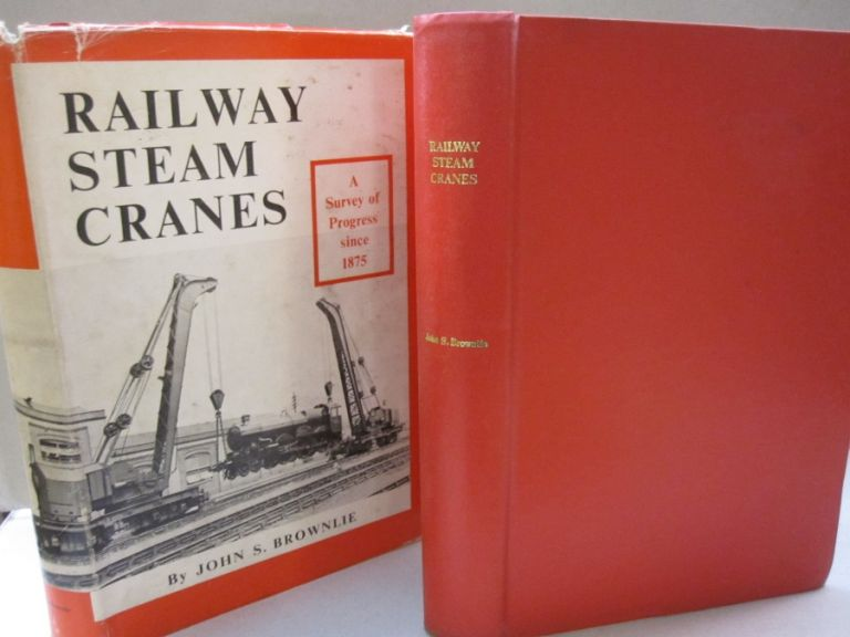 Railway Steam Cranes; A Survey of Progress Since 1875. John S. Brownlie.