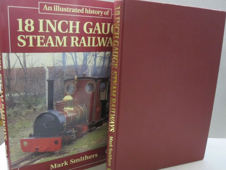 An Illustrated History of 18 Inch Gauge Steam Railways. Mark Smithers.